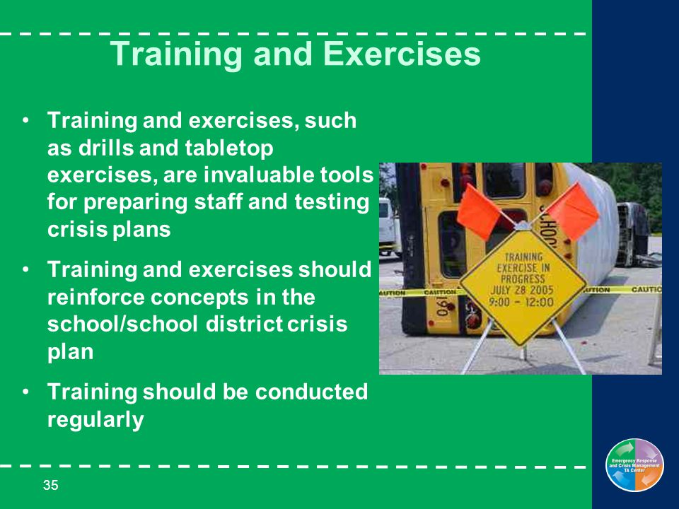 35 Training and Exercises Training and exercises, such as drills and tabletop exercises, are invaluable tools for preparing staff and testing crisis plans Training and exercises should reinforce concepts in the school/school district crisis plan Training should be conducted regularly