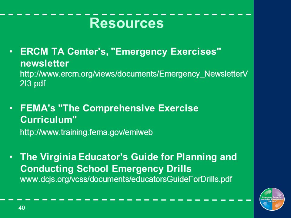 40 Resources ERCM TA Center s, Emergency Exercises newsletter http://www.ercm.org/views/documents/Emergency_NewsletterV 2I3.pdf FEMA s The Comprehensive Exercise Curriculum http://www.training.fema.gov/emiweb The Virginia Educator s Guide for Planning and Conducting School Emergency Drills www.dcjs.org/vcss/documents/educatorsGuideForDrills.pdf