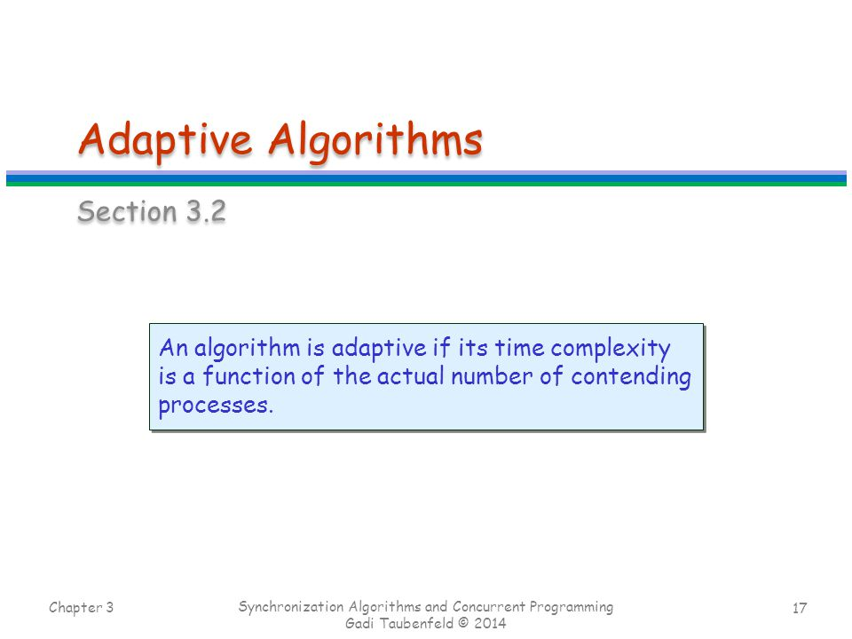 17 Adaptive Algorithms Section 3.2 Chapter 3 Synchronization Algorithms and Concurrent Programming Gadi Taubenfeld © 2014 An algorithm is adaptive if its time complexity is a function of the actual number of contending processes.