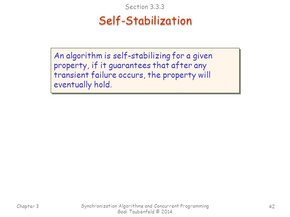 42 Chapter 3 Synchronization Algorithms and Concurrent Programming Gadi Taubenfeld © 2014 Self-Stabilization An algorithm is self-stabilizing for a given property, if it guarantees that after any transient failure occurs, the property will eventually hold.