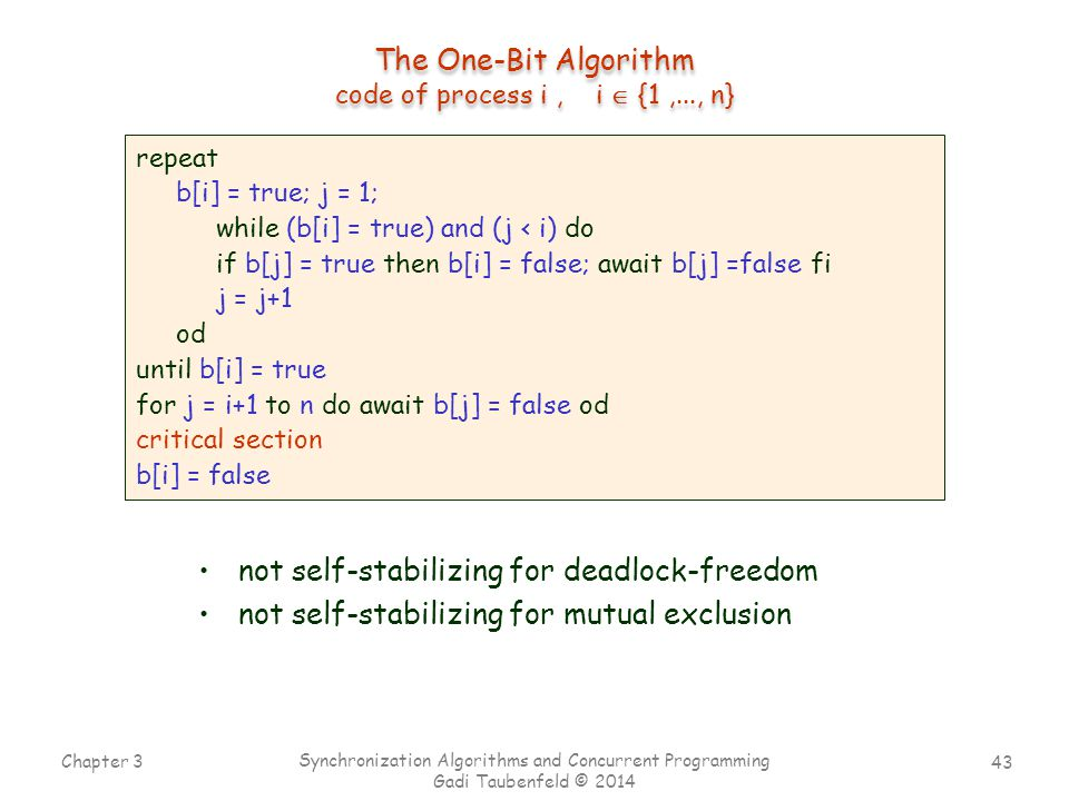 43 Chapter 3 Synchronization Algorithms and Concurrent Programming Gadi Taubenfeld © 2014 The One-Bit Algorithm code of process i, i  {1,..., n} repeat b[i] = true; j = 1; while (b[i] = true) and (j < i) do if b[j] = true then b[i] = false; await b[j] =false fi j = j+1 od until b[i] = true for j = i+1 to n do await b[j] = false od critical section b[i] = false not self-stabilizing for deadlock-freedom not self-stabilizing for mutual exclusion