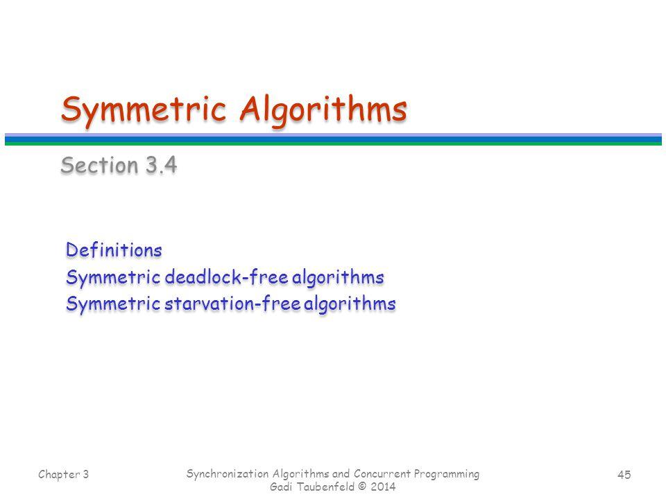 45 Symmetric Algorithms Section 3.4 Chapter 3 Synchronization Algorithms and Concurrent Programming Gadi Taubenfeld © 2014 Definitions Symmetric deadlock-free algorithms Symmetric starvation-free algorithms Definitions Symmetric deadlock-free algorithms Symmetric starvation-free algorithms