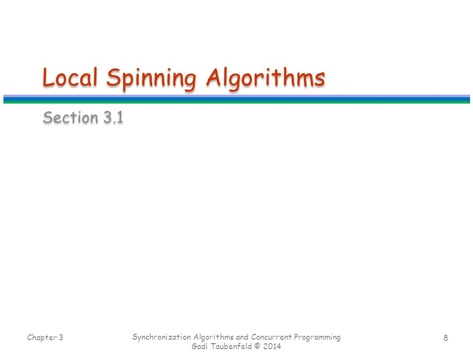 8 Local Spinning Algorithms Section 3.1 Chapter 3 Synchronization Algorithms and Concurrent Programming Gadi Taubenfeld © 2014