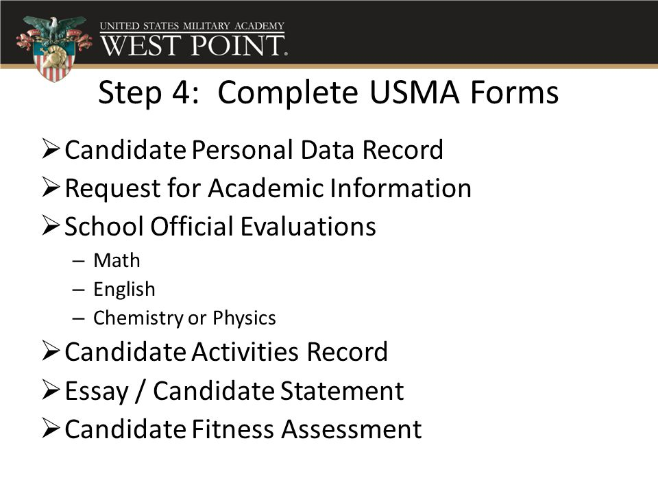 Step 4: Complete USMA Forms  Candidate Personal Data Record  Request for Academic Information  School Official Evaluations – Math – English – Chemi