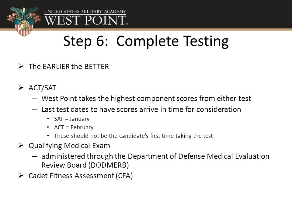 Step 6: Complete Testing  The EARLIER the BETTER  ACT/SAT – West Point takes the highest component scores from either test – Last test dates to have