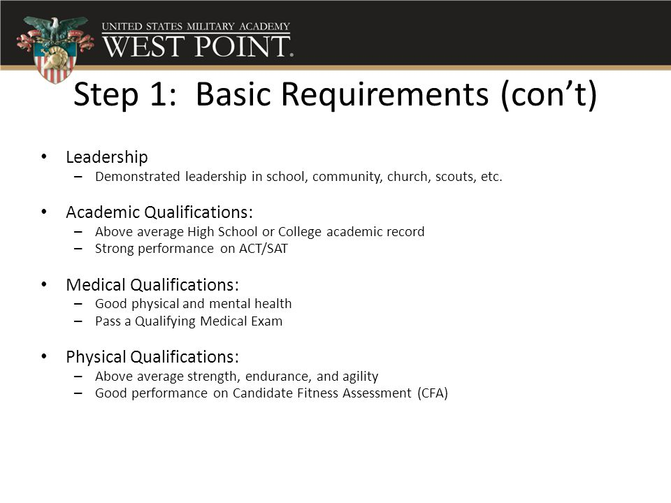 Step 1: Basic Requirements (con't) Leadership – Demonstrated leadership in school, community, church, scouts, etc. Academic Qualifications: – Above av