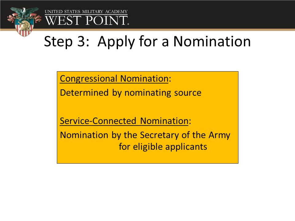 Step 3: Apply for a Nomination Congressional Nomination: Determined by nominating source Service-Connected Nomination: Nomination by the Secretary of