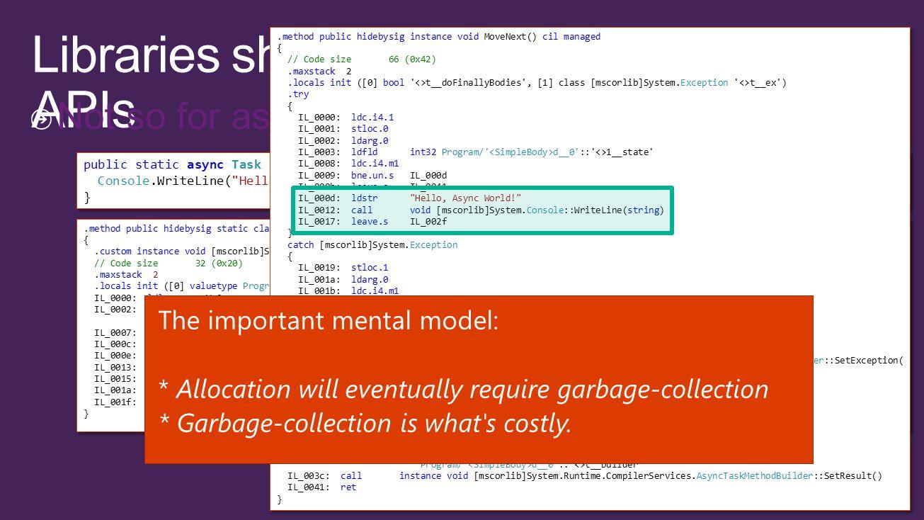 Not so for asynchronous methods public static async Task SimpleBody() { Console.WriteLine( Hello, Async World! ); } public static async Task SimpleBody() { Console.WriteLine( Hello, Async World! ); }.method public hidebysig static class [mscorlib]System.Threading.Tasks.Task SimpleBody() cil managed {.custom instance void [mscorlib]System.Diagnostics.DebuggerStepThroughAttribute::.ctor() = ( 01 00 00 00 ) // Code size 32 (0x20).maxstack 2.locals init ([0] valuetype Program/ d__0 V_0) IL_0000: ldloca.s V_0 IL_0002: call valuetype [mscorlib]System.Runtime.CompilerServices.AsyncTaskMethodBuilder [mscorlib]System.Runtime.CompilerServices.AsyncTaskMethodBuilder::Create() IL_0007: stfld valuetype [mscorlib]System.Runtime.CompilerServices.AsyncTaskMethodBuilder Program/ d__0 :: <>t__builder IL_000c: ldloca.s V_0 IL_000e: call instance void Program/ d__0 ::MoveNext() IL_0013: ldloca.s V_0 IL_0015: ldflda valuetype [mscorlib]System.Runtime.CompilerServices.AsyncTaskMethodBuilder Program/ d__0 :: <>t__builder IL_001a: call instance class [mscorlib]System.Threading.Tasks.Task [mscorlib]System.Runtime.CompilerServices.AsyncTaskMethodBuilder::get_Task() IL_001f: ret }.method public hidebysig static class [mscorlib]System.Threading.Tasks.Task SimpleBody() cil managed {.custom instance void [mscorlib]System.Diagnostics.DebuggerStepThroughAttribute::.ctor() = ( 01 00 00 00 ) // Code size 32 (0x20).maxstack 2.locals init ([0] valuetype Program/ d__0 V_0) IL_0000: ldloca.s V_0 IL_0002: call valuetype [mscorlib]System.Runtime.CompilerServices.AsyncTaskMethodBuilder [mscorlib]System.Runtime.CompilerServices.AsyncTaskMethodBuilder::Create() IL_0007: stfld valuetype [mscorlib]System.Runtime.CompilerServices.AsyncTaskMethodBuilder Program/ d__0 :: <>t__builder IL_000c: ldloca.s V_0 IL_000e: call instance void Program/ d__0 ::MoveNext() IL_0013: ldloca.s V_0 IL_0015: ldflda valuetype [mscorlib]System.Runtime.CompilerServices.AsyncTaskMethodBuilder Program/ d__0 :: <>t__builder IL_001a: call