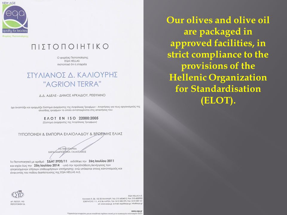 Our olives and olive oil are packaged in approved facilities, in strict compliance to the provisions of the Hellenic Organization for Standardisation (ELOT).