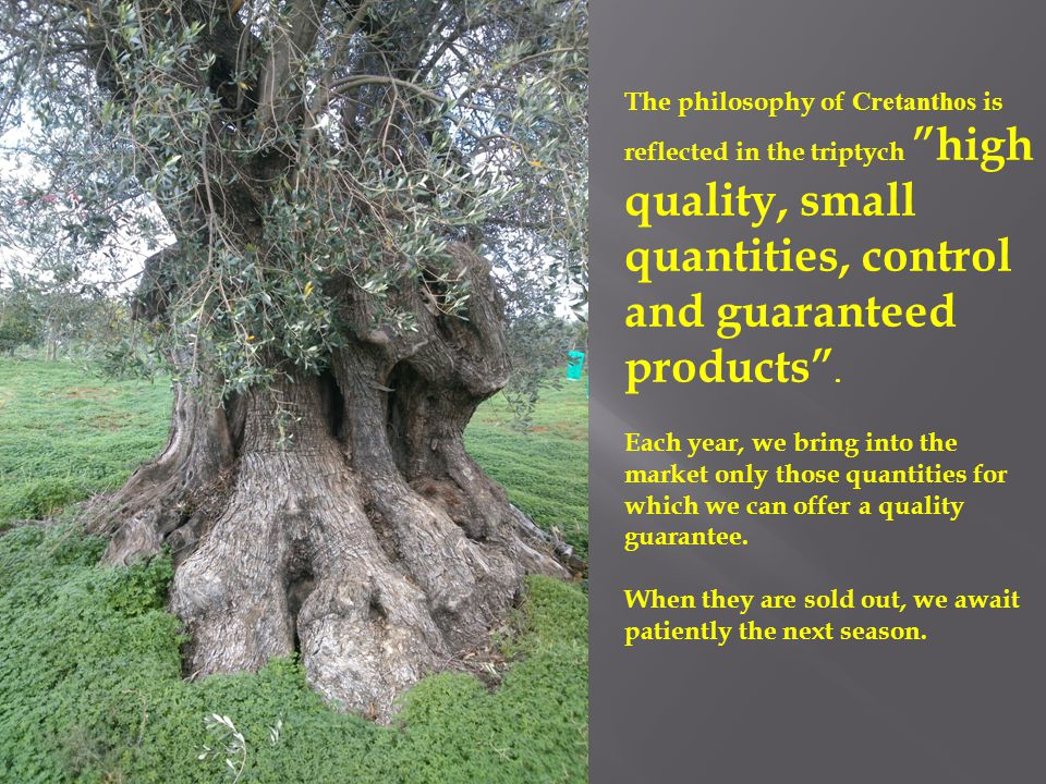 "The philosophy of Cretanthos is reflected in the triptych ""high quality, small quantities, control and guaranteed products"". Each year, we bring into"
