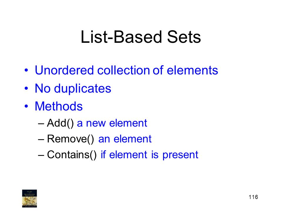 116 List-Based Sets Unordered collection of elements No duplicates Methods –Add() a new element –Remove() an element –Contains() if element is present
