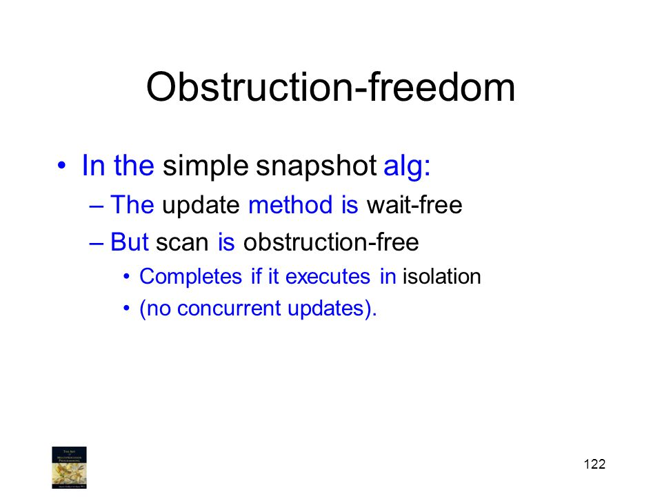 Obstruction-freedom In the simple snapshot alg: –The update method is wait-free –But scan is obstruction-free Completes if it executes in isolation (n