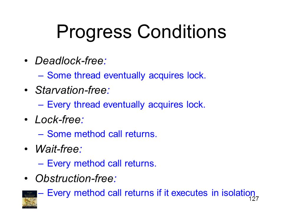 Progress Conditions Deadlock-free: –Some thread eventually acquires lock. Starvation-free: –Every thread eventually acquires lock. Lock-free: –Some me