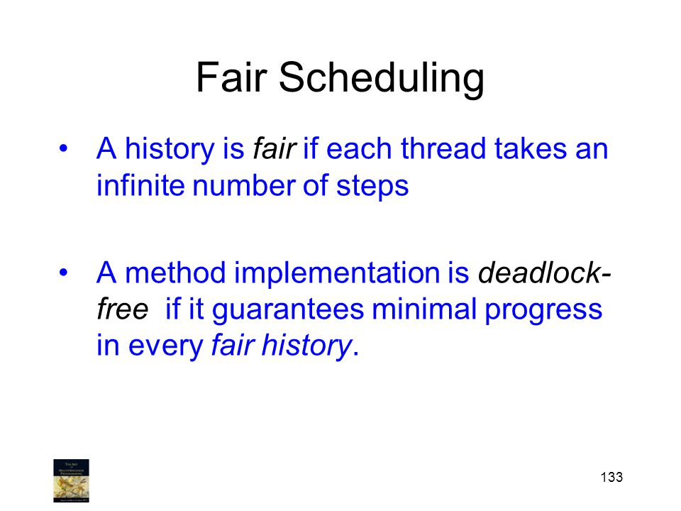Fair Scheduling A history is fair if each thread takes an infinite number of steps A method implementation is deadlock- free if it guarantees minimal progress in every fair history.
