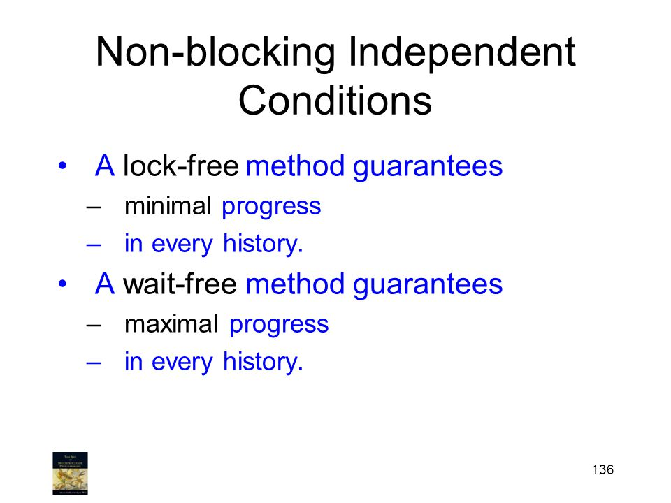 Non-blocking Independent Conditions A lock-free method guarantees –minimal progress –in every history. A wait-free method guarantees –maximal progress