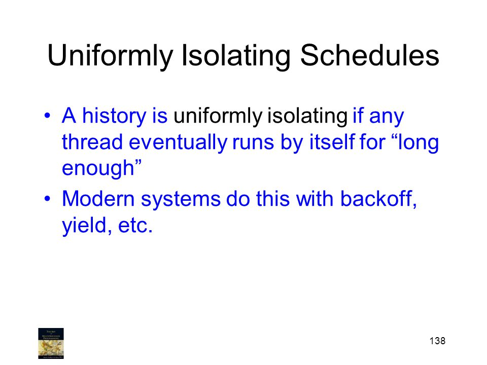 Uniformly Isolating Schedules A history is uniformly isolating if any thread eventually runs by itself for long enough Modern systems do this with backoff, yield, etc.