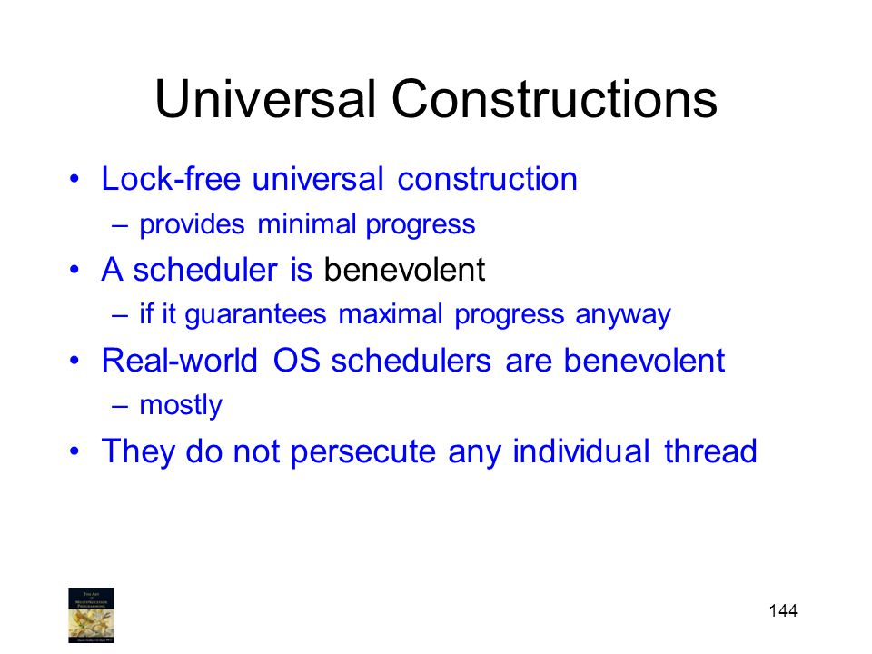 Universal Constructions Lock-free universal construction –provides minimal progress A scheduler is benevolent –if it guarantees maximal progress anyway Real-world OS schedulers are benevolent –mostly They do not persecute any individual thread 144