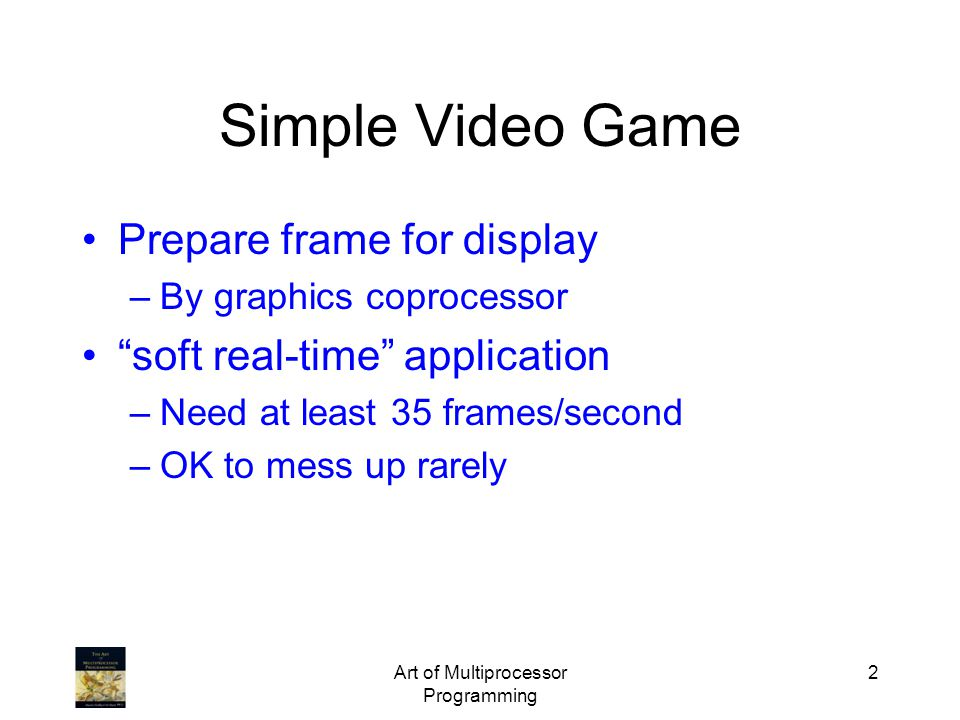 Art of Multiprocessor Programming 2 Simple Video Game Prepare frame for display –By graphics coprocessor soft real-time application –Need at least 35 frames/second –OK to mess up rarely