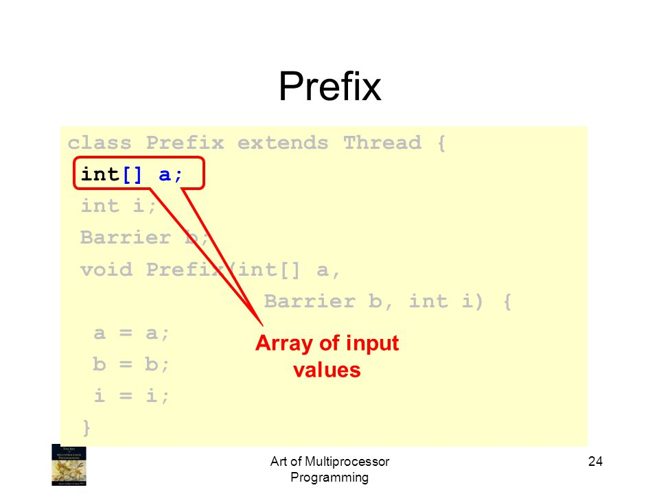 class Prefix extends Thread { int[] a; int i; Barrier b; void Prefix(int[] a, Barrier b, int i) { a = a; b = b; i = i; } Art of Multiprocessor Program