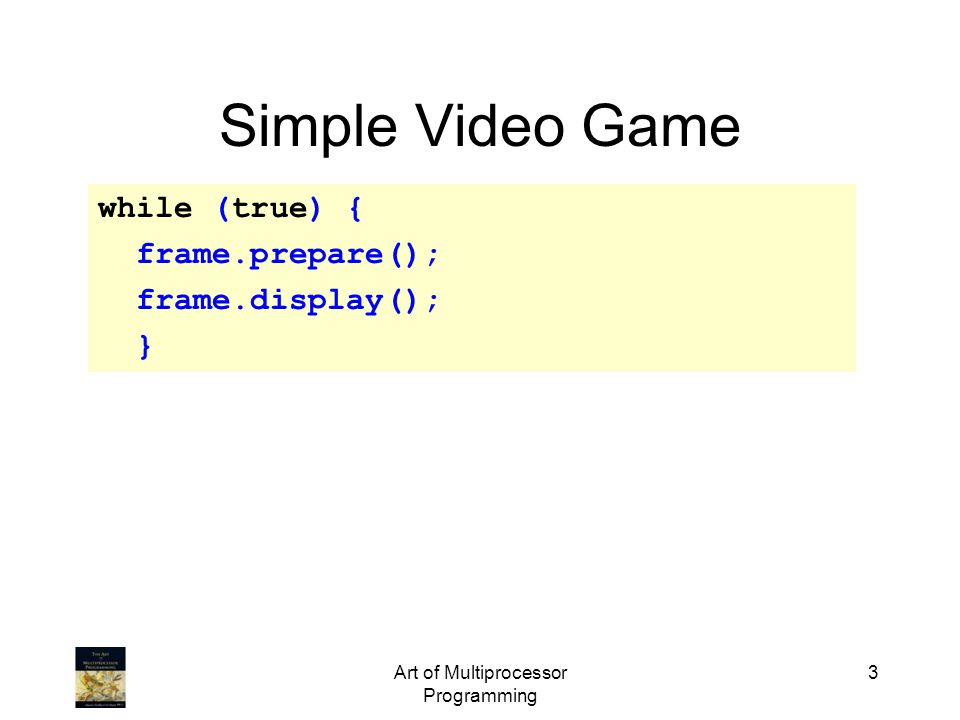 Art of Multiprocessor Programming 3 Simple Video Game while (true) { frame.prepare(); frame.display(); }