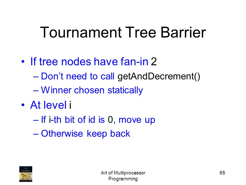 Art of Multiprocessor Programming 65 Tournament Tree Barrier If tree nodes have fan-in 2 –Don't need to call getAndDecrement() –Winner chosen statically At level i –If i-th bit of id is 0, move up –Otherwise keep back