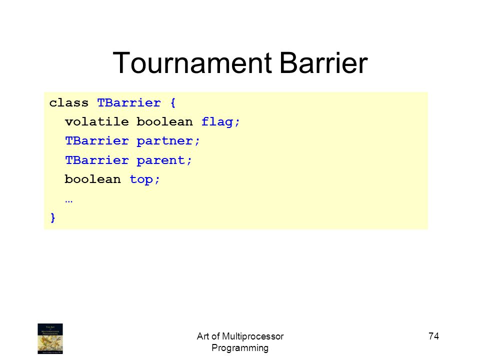 Art of Multiprocessor Programming 74 Tournament Barrier class TBarrier { volatile boolean flag; TBarrier partner; TBarrier parent; boolean top; … }