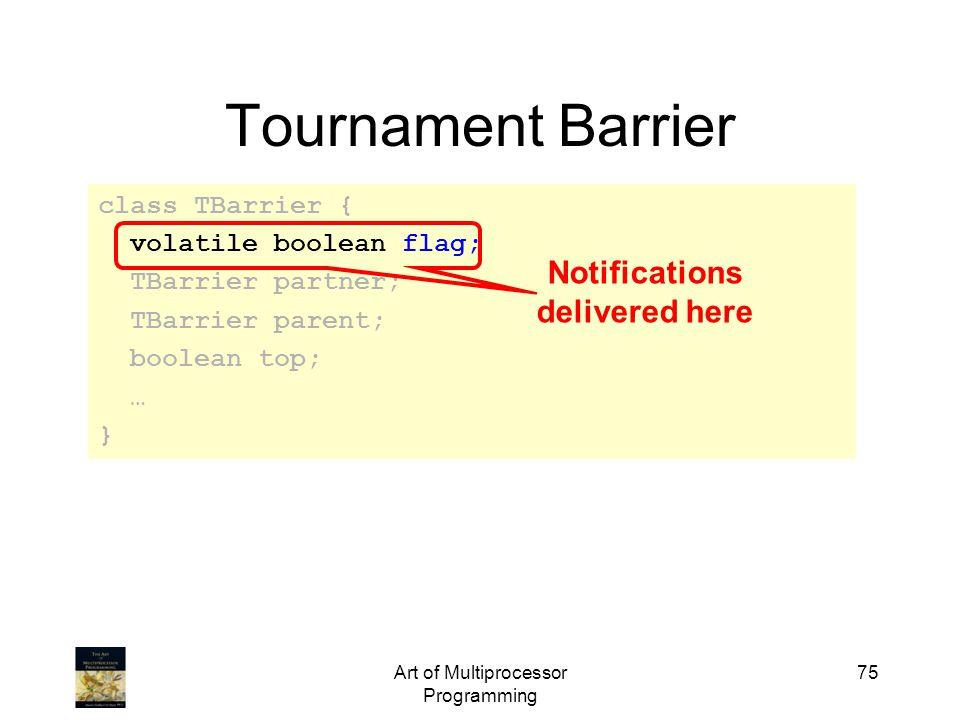 Art of Multiprocessor Programming 75 Tournament Barrier class TBarrier { volatile boolean flag; TBarrier partner; TBarrier parent; boolean top; … } Notifications delivered here