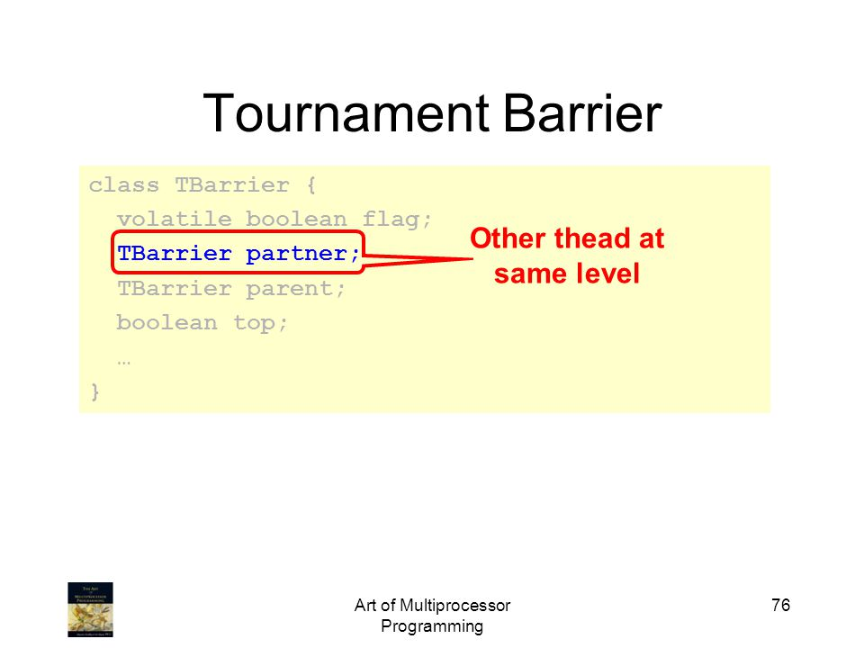 Art of Multiprocessor Programming 76 Tournament Barrier class TBarrier { volatile boolean flag; TBarrier partner; TBarrier parent; boolean top; … } Other thead at same level