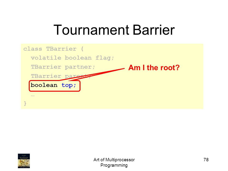 Art of Multiprocessor Programming 78 Tournament Barrier class TBarrier { volatile boolean flag; TBarrier partner; TBarrier parent; boolean top; … } Am I the root