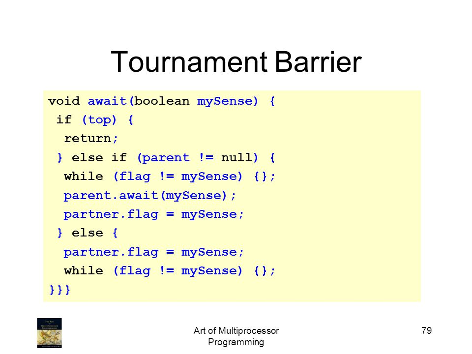 Art of Multiprocessor Programming 79 Tournament Barrier void await(boolean mySense) { if (top) { return; } else if (parent != null) { while (flag != mySense) {}; parent.await(mySense); partner.flag = mySense; } else { partner.flag = mySense; while (flag != mySense) {}; }}}