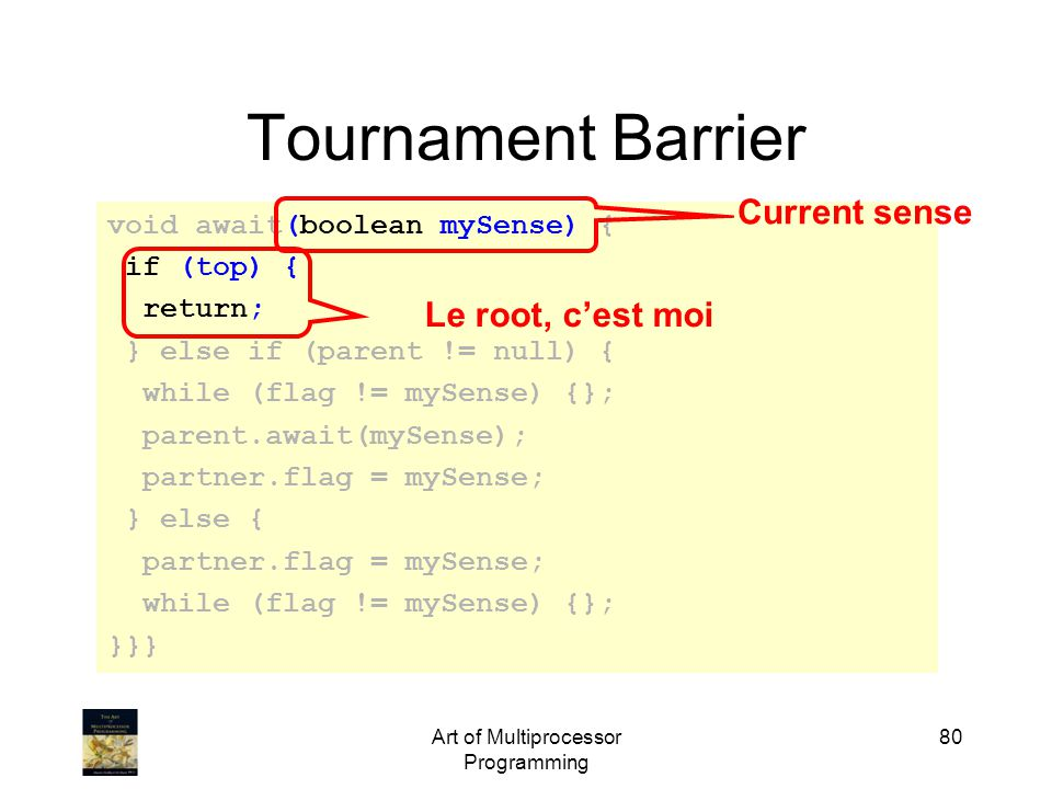Art of Multiprocessor Programming 80 Tournament Barrier void await(boolean mySense) { if (top) { return; } else if (parent != null) { while (flag != mySense) {}; parent.await(mySense); partner.flag = mySense; } else { partner.flag = mySense; while (flag != mySense) {}; }}} Le root, c'est moi Current sense