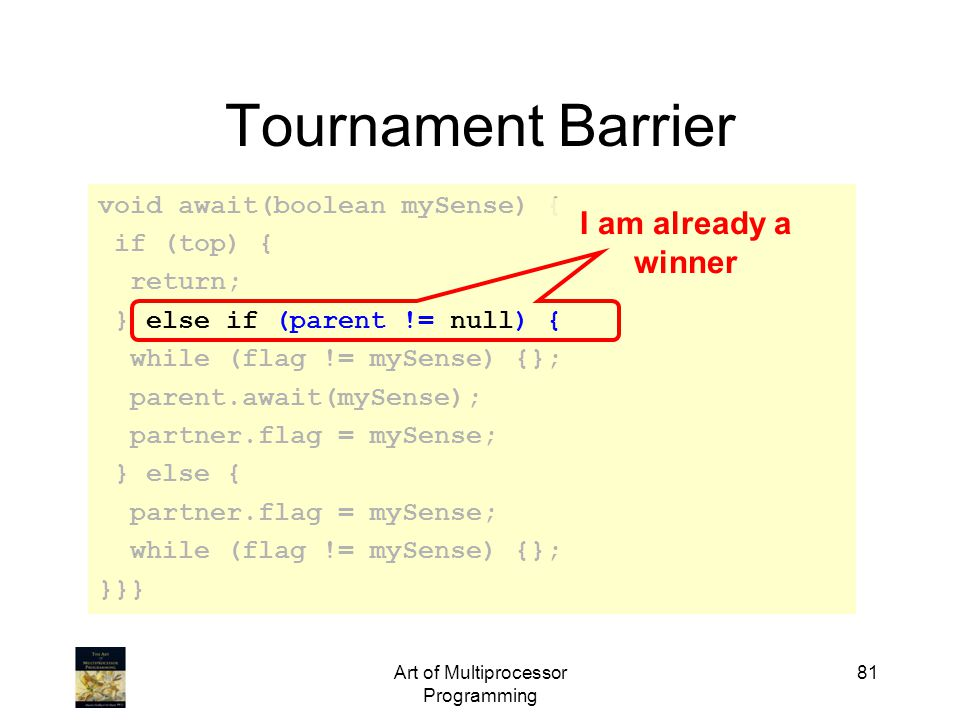 Art of Multiprocessor Programming 81 Tournament Barrier void await(boolean mySense) { if (top) { return; } else if (parent != null) { while (flag != mySense) {}; parent.await(mySense); partner.flag = mySense; } else { partner.flag = mySense; while (flag != mySense) {}; }}} I am already a winner