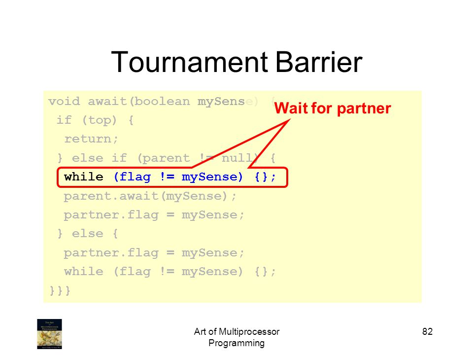 Art of Multiprocessor Programming 82 Tournament Barrier void await(boolean mySense) { if (top) { return; } else if (parent != null) { while (flag != mySense) {}; parent.await(mySense); partner.flag = mySense; } else { partner.flag = mySense; while (flag != mySense) {}; }}} Wait for partner