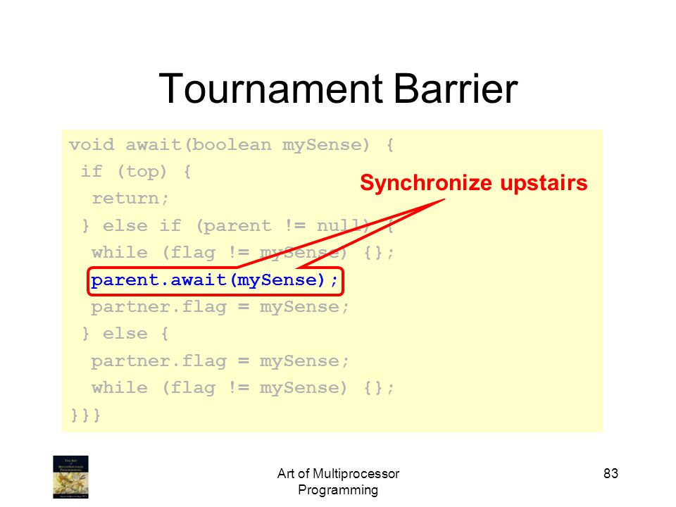 Art of Multiprocessor Programming 83 Tournament Barrier void await(boolean mySense) { if (top) { return; } else if (parent != null) { while (flag != mySense) {}; parent.await(mySense); partner.flag = mySense; } else { partner.flag = mySense; while (flag != mySense) {}; }}} Synchronize upstairs