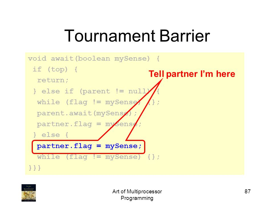 Art of Multiprocessor Programming 87 Tournament Barrier void await(boolean mySense) { if (top) { return; } else if (parent != null) { while (flag != m
