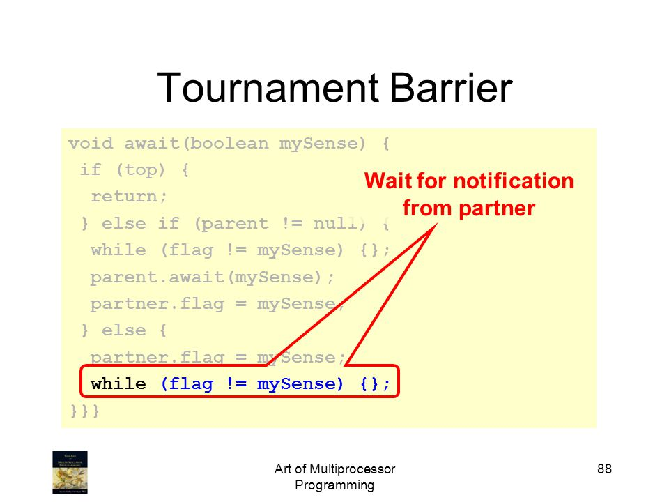 Art of Multiprocessor Programming 88 Tournament Barrier void await(boolean mySense) { if (top) { return; } else if (parent != null) { while (flag != mySense) {}; parent.await(mySense); partner.flag = mySense; } else { partner.flag = mySense; while (flag != mySense) {}; }}} Wait for notification from partner