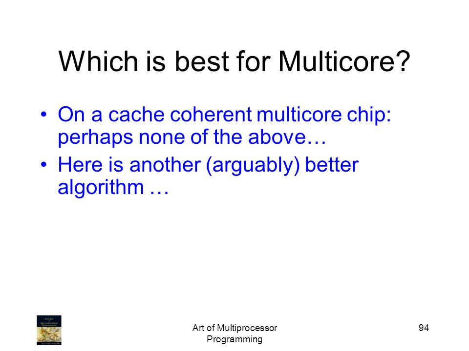 Art of Multiprocessor Programming 94 Which is best for Multicore? On a cache coherent multicore chip: perhaps none of the above… Here is another (argu