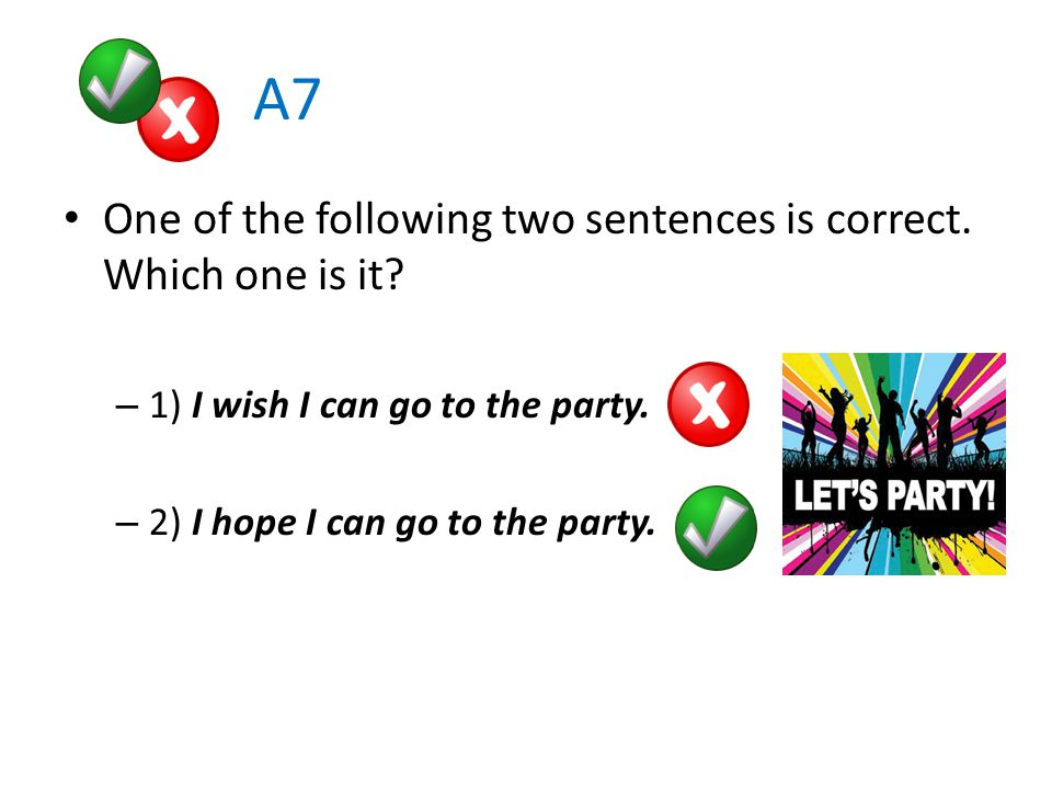 A7 One of the following two sentences is correct. Which one is it.