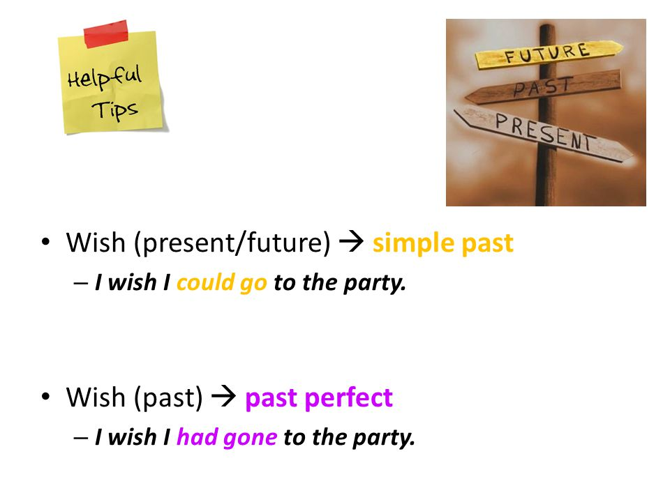 Wish (present/future)  simple past – I wish I could go to the party.