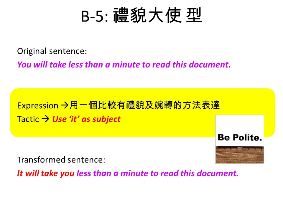 B-5: 禮貌大使 型 Original sentence: You will take less than a minute to read this document.