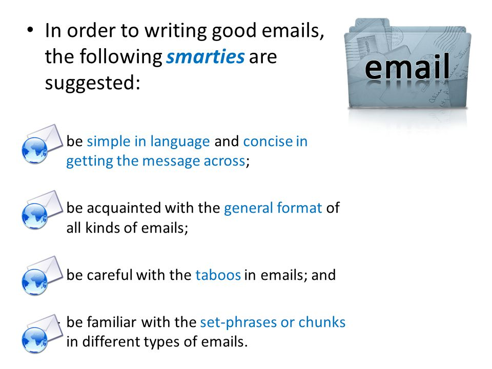 In order to writing good emails, the following smarties are suggested: – be simple in language and concise in getting the message across; – be acquainted with the general format of all kinds of emails; – be careful with the taboos in emails; and – be familiar with the set-phrases or chunks in different types of emails.