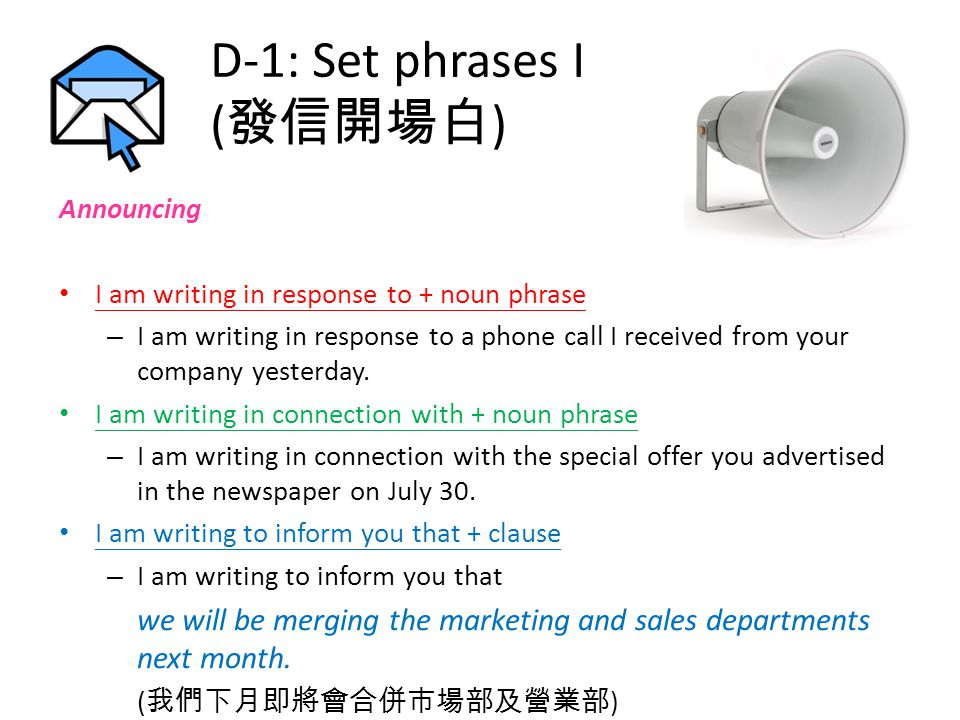 D-1: Set phrases I ( 發信開場白 ) Announcing I am writing in response to + noun phrase – I am writing in response to a phone call I received from your company yesterday.