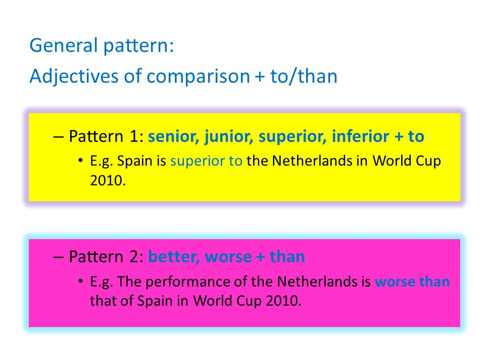 General pattern: Adjectives of comparison + to/than – Pattern 1: senior, junior, superior, inferior + to E.g.