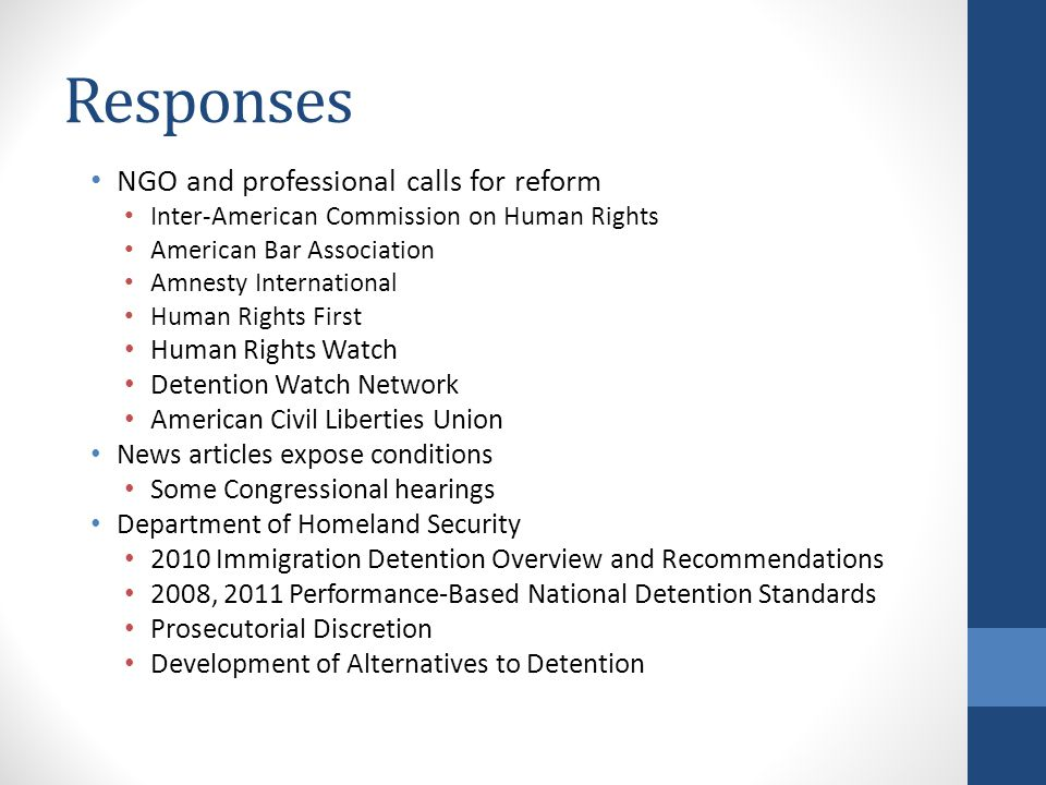 Responses NGO and professional calls for reform Inter-American Commission on Human Rights American Bar Association Amnesty International Human Rights First Human Rights Watch Detention Watch Network American Civil Liberties Union News articles expose conditions Some Congressional hearings Department of Homeland Security 2010 Immigration Detention Overview and Recommendations 2008, 2011 Performance-Based National Detention Standards Prosecutorial Discretion Development of Alternatives to Detention