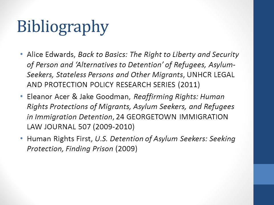 Bibliography Alice Edwards, Back to Basics: The Right to Liberty and Security of Person and 'Alternatives to Detention' of Refugees, Asylum- Seekers, Stateless Persons and Other Migrants, UNHCR LEGAL AND PROTECTION POLICY RESEARCH SERIES (2011) Eleanor Acer & Jake Goodman, Reaffirming Rights: Human Rights Protections of Migrants, Asylum Seekers, and Refugees in Immigration Detention, 24 GEORGETOWN IMMIGRATION LAW JOURNAL 507 (2009-2010) Human Rights First, U.S.