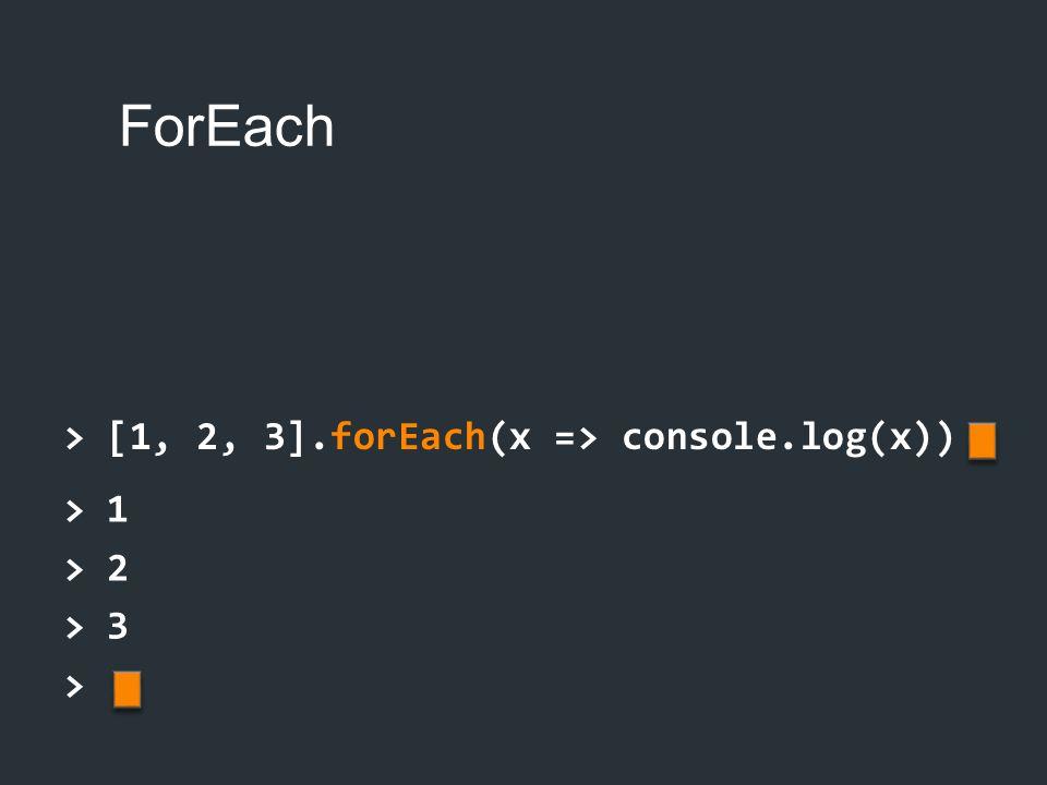 ForEach > [1, 2, 3].forEach(x => console.log(x)) > 1 > 2 > 3 >