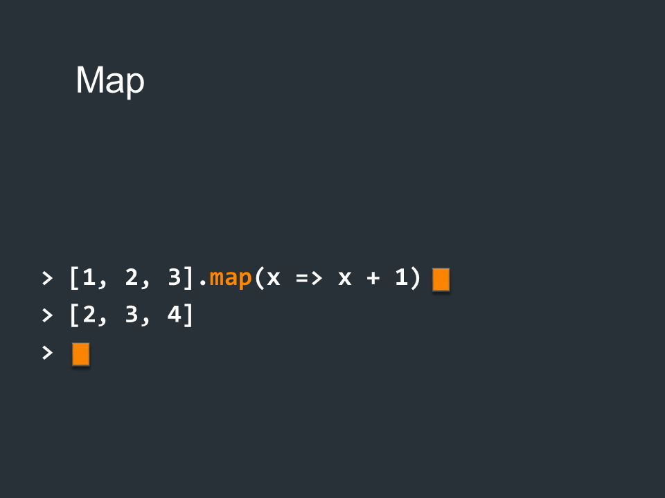 > [1, 2, 3].map(x => x + 1) > [2, 3, 4] >