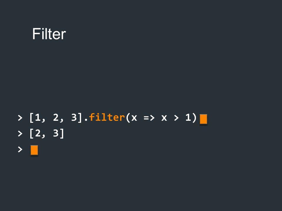 > [1, 2, 3].filter(x => x > 1) > [2, 3] >