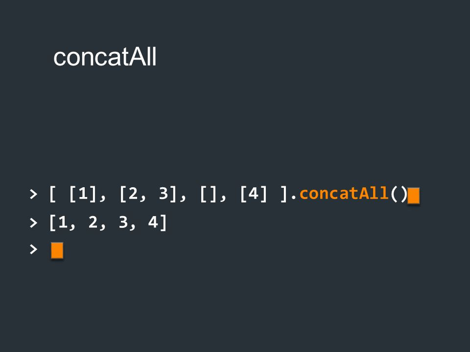 > [ [1], [2, 3], [], [4] ].concatAll() > [1, 2, 3, 4] >