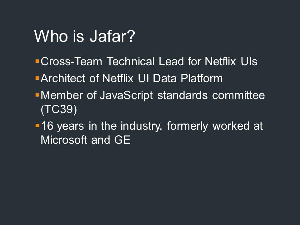 Who is Jafar?  Cross-Team Technical Lead for Netflix UIs  Architect of Netflix UI Data Platform  Member of JavaScript standards committee (TC39) 